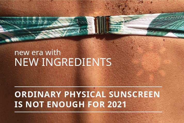 ORDINARY PHYSICAL SUNSCREEN IS NOT ENOUGH FOR 2021